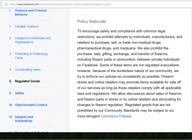 To encourage safety and compliance with common legal restrictions, we prohibit attempts by individuals, manufacturers, and retailers to purchase, sell, or trade non-medical drugs, pharmaceutical drugs, and marijuana. We also prohibit the purchase, sale, gifting, exchange, and transfer of firearms, including firearm parts or ammunition, between private individuals on Facebook. Some of these items are not regulated everywhere; however, because of the borderless nature of our community, we try to enforce our policies as consistently as possible. Firearm stores and online retailers may promote items available for sale off of our services as long as those retailers comply with all applicable laws and regulations. We allow discussions about sales of firearms and firearm parts in stores or by online retailers and advocating for changes to firearm regulation. Regulated goods that are not prohibited by our Community Standards may be subject to our more stringent Commerce Policies. Facebook clearly states that individuals may not discuss the private sale of firearms on their website.
